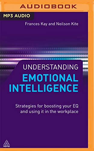 Understanding Emotional Intelligence: Strategies for Boosting Your Eq and Using It in the Workplace