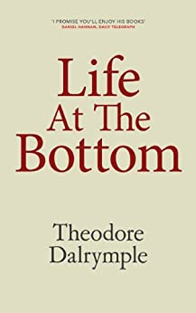 Life At The Bottom by [Dalrymple, Theodore]