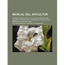 Manual del Apicultor; Tratodo Teorico-Practico del Arte de Criar Las Abejas y Esplotar Los Colmenares, Con Aplicacion Especial a la Isla de Cuba