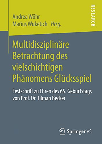 Multidisziplinäre Betrachtung des vielschichtigen Phänomens Glücksspiel: Festschrift zu Ehren des 65. Geburtstags von Prof. Dr. Tilman Becker (Glücksspiele)