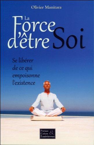 La Force d'être Soi - Se libérer de ce qui empoisonne l'existence par Olivier Manitara