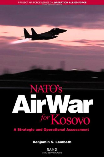 NATO's Air War for Kosovo: A Strategic and Operational Assessment (Project Air Force Series on Operation Allied Force) - Air Force Serie