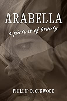 Arabella: A Picture of Beauty by [Curwood, Phillip D]