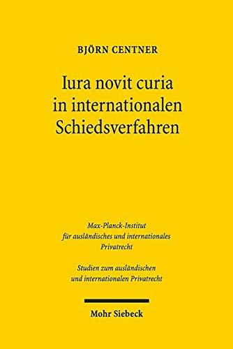 Iura novit curia in internationalen Schiedsverfahren: Eine historisch-rechtsvergleichende Studie zu den Grundlagen der Rechtsermittlung (Studien zum ausländischen und internationalen Privatrecht)