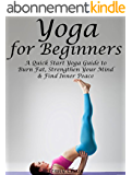Yoga for Beginners: A Quick Start Yoga Guide to Burn Fat, Strengthen Your Mind and Find Inner Peace (English Edition)