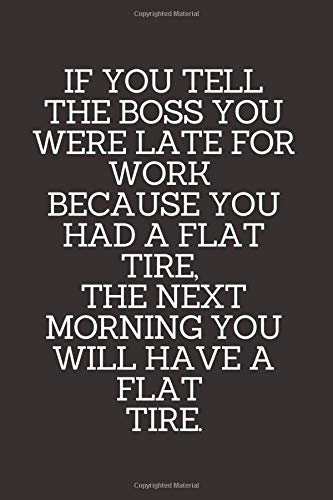 If You Tell The Boss You Were Late For Work Because You Had A Flat Tire, The Next Morning You Will Have A Flat Tire.: Lined Funny Office Notebook. ... boss. (110 Pages, Blank Lined Journal, 6 x 9)