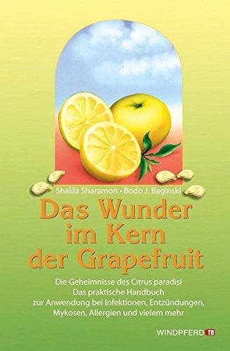 Das Wunder im Kern der Grapefruit: Die Geheimnisse des Citrus paradisi. Das praktische Handbuch zur Anwendung bei Infektionen, Entzündungen, Mykosen, Allergien und vielem mehr