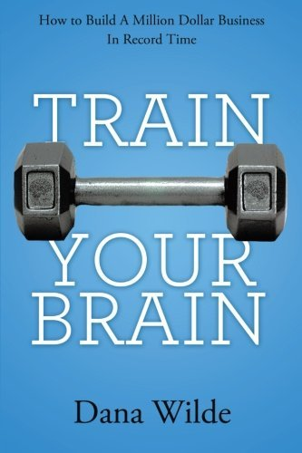train-your-brain-how-to-build-a-million-dollar-business-in-record-time-by-dana-wilde-5-aug-2013-pape