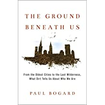 The Ground Beneath Us: From the Oldest Cities to the Last Wilderness, What Dirt Tells Us About Who We Are (English Edition)