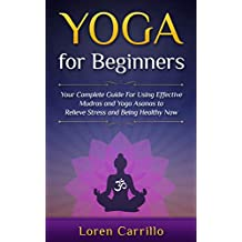 Yoga for Beginners: Your complete guide For Using Effective Mudras and Yoga Asanas to Relieve Stress and Being Healthy Now (English Edition)