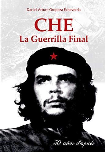 CHE La guerrilla final: 50 años después por Daniel Arturo Oropeza Echeverria