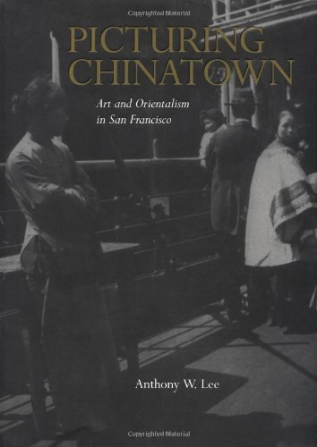 Picturing Chinatown: Art and Orientalism in San Francisco by Lee, Anthony W. (2001) Hardcover