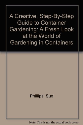 A Creative, Step-By-Step Guide to Container Gardening: A Fresh Look at the World of Gardening in Containers