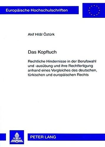 Das Kopftuch: Rechtliche Hindernisse in der Berufswahl und -ausübung und ihre Rechtfertigung anhand eines Vergleiches des deutschen, türkischen und ... / Series 2: Law / Série 2: Droit)