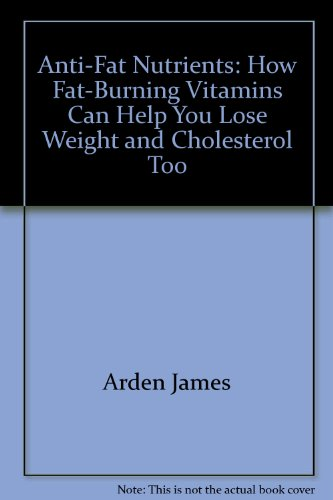 Anti-Fat Nutrients : How Fat Burning Vitamins Can Help You Lose Weight, and Cholesterol Too - Arden Vitamine