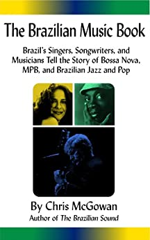 The Brazilian Music Book: Brazil's Singers, Songwriters and Musicians Tell the Story of Bossa Nova, MPB, and Brazilian Jazz and Pop by [McGowan, Chris]