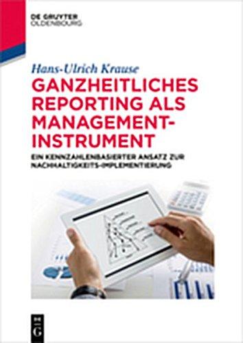 Ganzheitliches Reporting als Management-Instrument: Ein kennzahlenbasierter Ansatz zur Nachhaltigkeits-Implementierung (De Gruyter Studium)