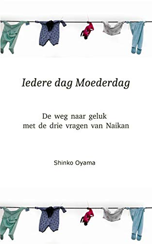 Iedere dag Moederdag: DE WEG NAAR GELUK MET DE DRIE VRAGEN VAN NAIKAN (Dutch Edition)