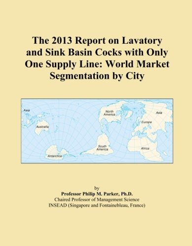 The 2013 Report on Lavatory and Sink Basin Cocks with Only One Supply Line: World Market Segmentation by City (Sink Supply Lines)