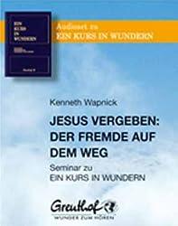 Jesus vergeben - Der Fremde auf dem Weg: Seminar zu EIN KURS IN WUNDERN