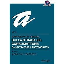 Sulla strada del consumattore: da spettatore a protagonista. Rapporto PiT Servizi 2015/Focus Mobilità e trasporti: Rapporto PiT Servizi 2015/Focus Mobilità e trasporti