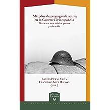 Métodos de propaganda activa en la Guerra Civil española. Literatura, arte, música, prensa y educación. (La Casa de la Riqueza. Estudios de Cultura de España, Band 32)