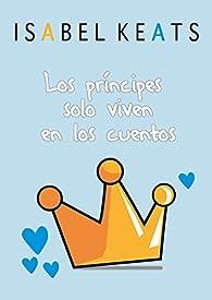 Los príncipes solo viven en los cuentos par Isabel Keats