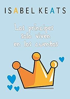 Los príncipes solo viven en los cuentos de [Keats, Isabel]