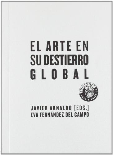 El arte en su destierro global (Ediciones Arte y estética) por Javier Arnaldo