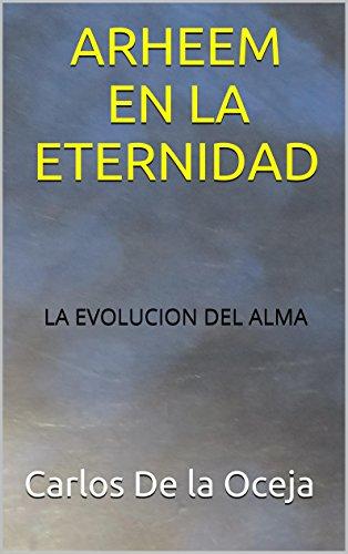 ARHEEM EN LA ETERNIDAD: LA EVOLUCION DEL ALMA por Carlos De la Oceja