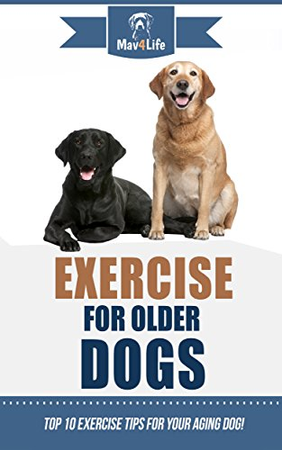Exercise for Older Dogs: Top 10 Exercise Tips for Your Aging Dog! (Mav4Life) (English Edition) -