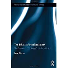 The Ethics of Neoliberalism: The Business of Making Capitalism Moral (Routledge Studies in Business Ethics)