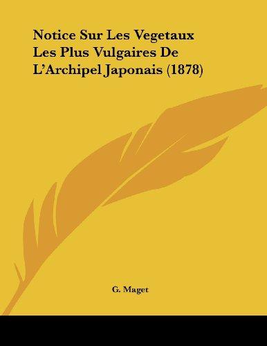 Notice Sur Les Vegetaux Les Plus Vulgaires de L'Archipel Japonais (1878) par G Maget
