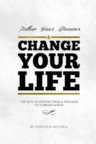 Follow Your Dreams and Change Your Life: The Keys to Moving from a Dreamer to a Dream Maker