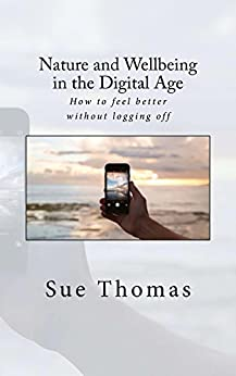 Nature and Wellbeing in the Digital Age: How to feel better without logging off by [Thomas, Sue]