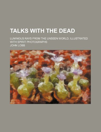Talks With the Dead; Luminous Rays From the Unseen World, Illustrated With Spirit Photographs