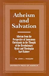 Atheism and Salvation: Atheism From the Perspective of Anonymous Christianity in the Thought of the Revolutionary Mystic and Theologian Karl Rahner by John J. Fr. Pasquini (2000-02-09)