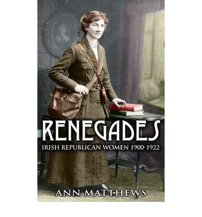 [(Renegades: Irish Republican Women 1900-1922)] [ By (author) Dr. Ann Matthews ] [January, 2011]