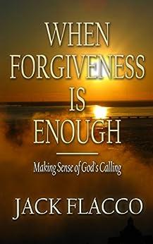 When Forgiveness Is Enough: Making Sense of God's Calling (English Edition) di [Flacco, Jack]