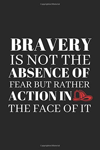 Bravery Is Not The Absence Of Fear But Rather Action In The Face Of It.: Motivating Notebook For Firefighters Great Gift Or Perfect for Personal Notes