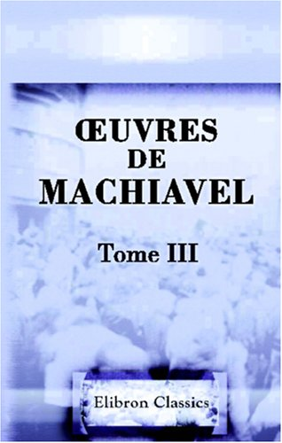 ?uvres de Machiavel: Tome 3. Contenant le troisième et dernier livre des Discours politiques sur la première Décade de Tite-Live et quatre divers Traités historiques et politiques par Niccolo Machiavelli