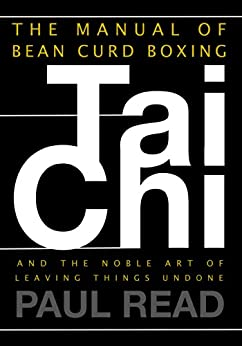 The Manual of Bean Curd Boxing: Tai Chi and the Noble Art of Leaving Things Undone (The Tai Chi Trilogy Book 2) by [Read, Paul]