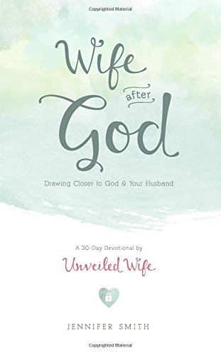 Wife After God: Drawing Closer To God & Your Husband - A 30 Day Marriage Devotional For Wives