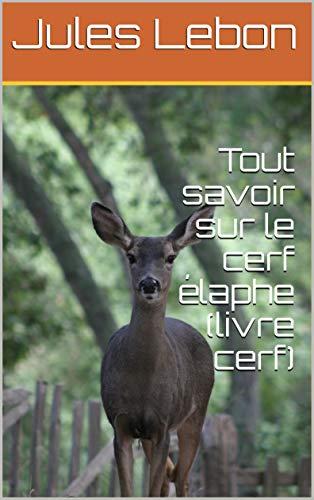 Couverture du livre Tout savoir sur le cerf élaphe facilement et rapidement (livre cerf) (Tout savoir sur les animaux de nos forêts t. 1)