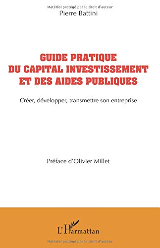 Guide pratique du capital investissement et des aides publiques: Créer, Développer, Transmettre Son Entreprise par Pierre Battini