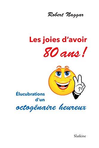 Les joies d'avoir 80 ans !: Élucubrations d'un octogénaire heureux par Robert Naggar