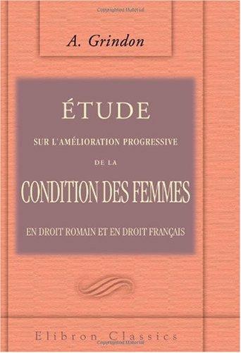 Étude sur l'amélioration progressive de la condition des femmes en droit romain et en droit français: Thèse pour le doctorat soutenue à la Faculté de Grenoble