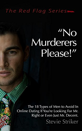 No Murderers Please!: The 18 Types of Men to Avoid In Online Dating If You're Looking For Mr. Right or Even Just Mr. Decent. (The Red Flag Series Book 1) (English Edition) -