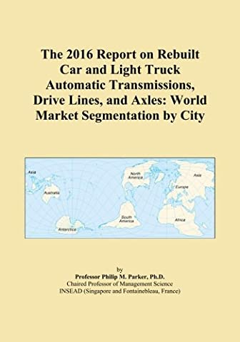 The 2016 Report on Rebuilt Car and Light Truck Automatic Transmissions, Drive Lines, and Axles: World Market Segmentation by City