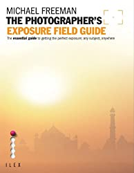 The Photographer's Exposure Field Guide: The Essential Guide to Getting the Perfect Exposure; Any Subject, Anywhere (Photographer's Field Guide)